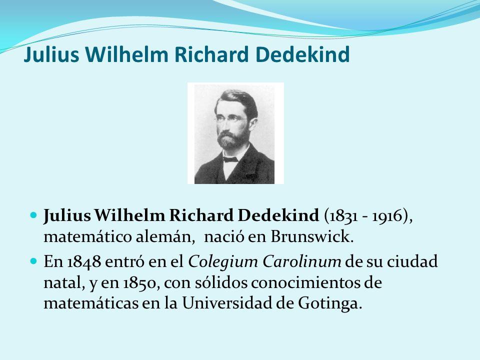Julius Wilhelm Richard Dedekind Julius Wilhelm Richard Dedekind (1831 - 1916), matemático alemán, nació en Brunswick. En 1848 entró en el Colegium Car