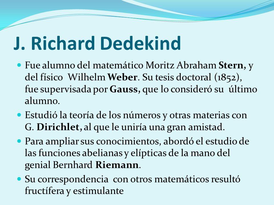 J. Richard Dedekind Fue alumno del matemático Moritz Abraham Stern, y del físico Wilhelm Weber. Su tesis doctoral (1852), fue supervisada por Gauss, q