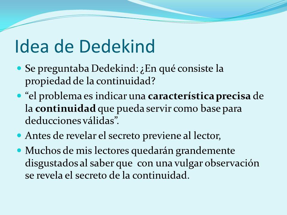 Idea de Dedekind Se preguntaba Dedekind: ¿En qué consiste la propiedad de la continuidad? el problema es indicar una característica precisa de la cont