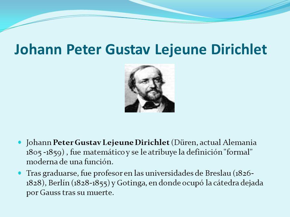 Johann Peter Gustav Lejeune Dirichlet Johann Peter Gustav Lejeune Dirichlet (Düren, actual Alemania 1805 -1859), fue matemático y se le atribuye la de