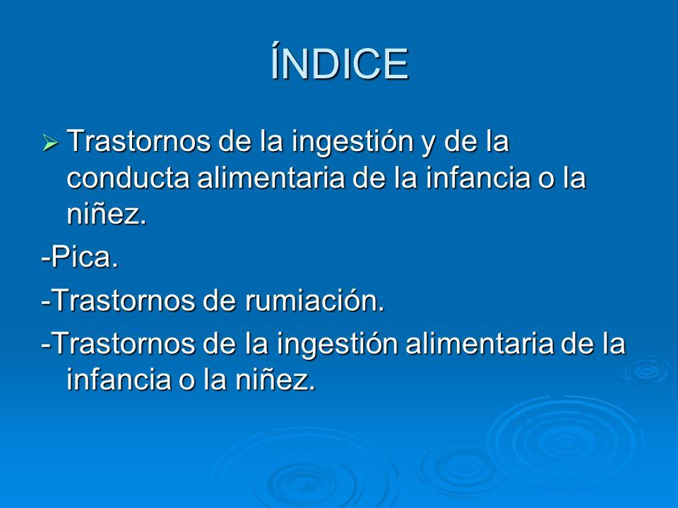 ÍNDICE Trastornos de la ingestión y de la conducta alimentaria de la infancia o la niñez. Trastornos de la ingestión y de la conducta alimentaria de l