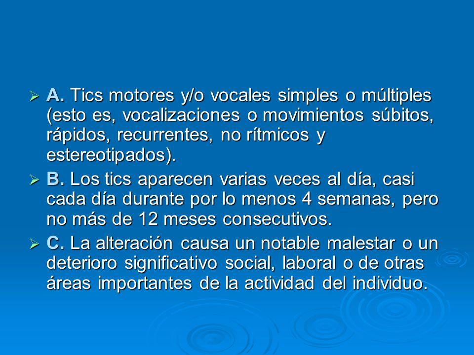 A. Tics motores y/o vocales simples o múltiples (esto es, vocalizaciones o movimientos súbitos, rápidos, recurrentes, no rítmicos y estereotipados). A