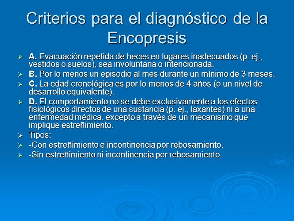 Criterios para el diagnóstico de la Encopresis A. Evacuación repetida de heces en lugares inadecuados (p. ej., vestidos o suelos), sea involuntaria o