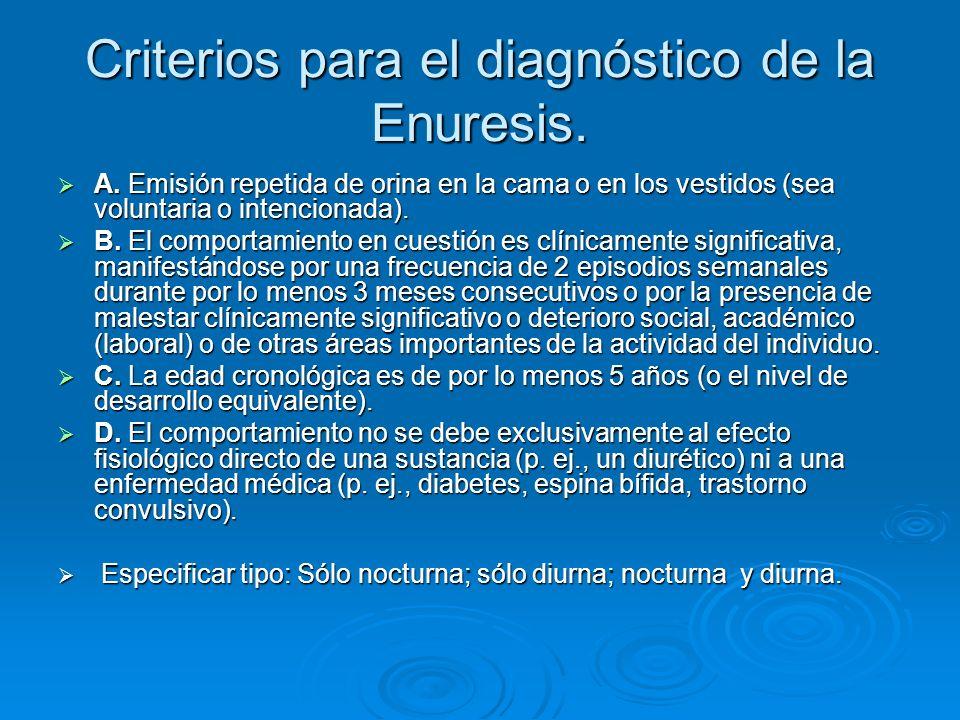 Criterios para el diagnóstico de la Enuresis. A. Emisión repetida de orina en la cama o en los vestidos (sea voluntaria o intencionada). A. Emisión re