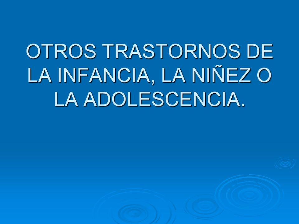OTROS TRASTORNOS DE LA INFANCIA, LA NIÑEZ O LA ADOLESCENCIA.