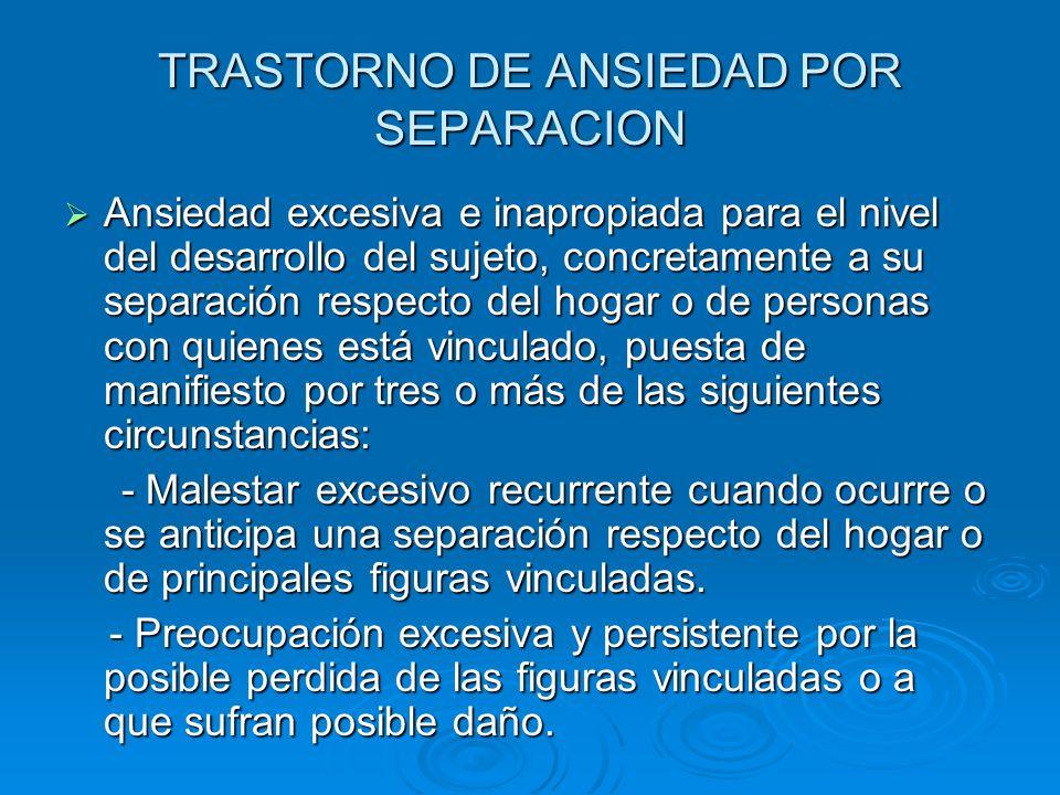 TRASTORNO DE ANSIEDAD POR SEPARACION Ansiedad excesiva e inapropiada para el nivel del desarrollo del sujeto, concretamente a su separación respecto d