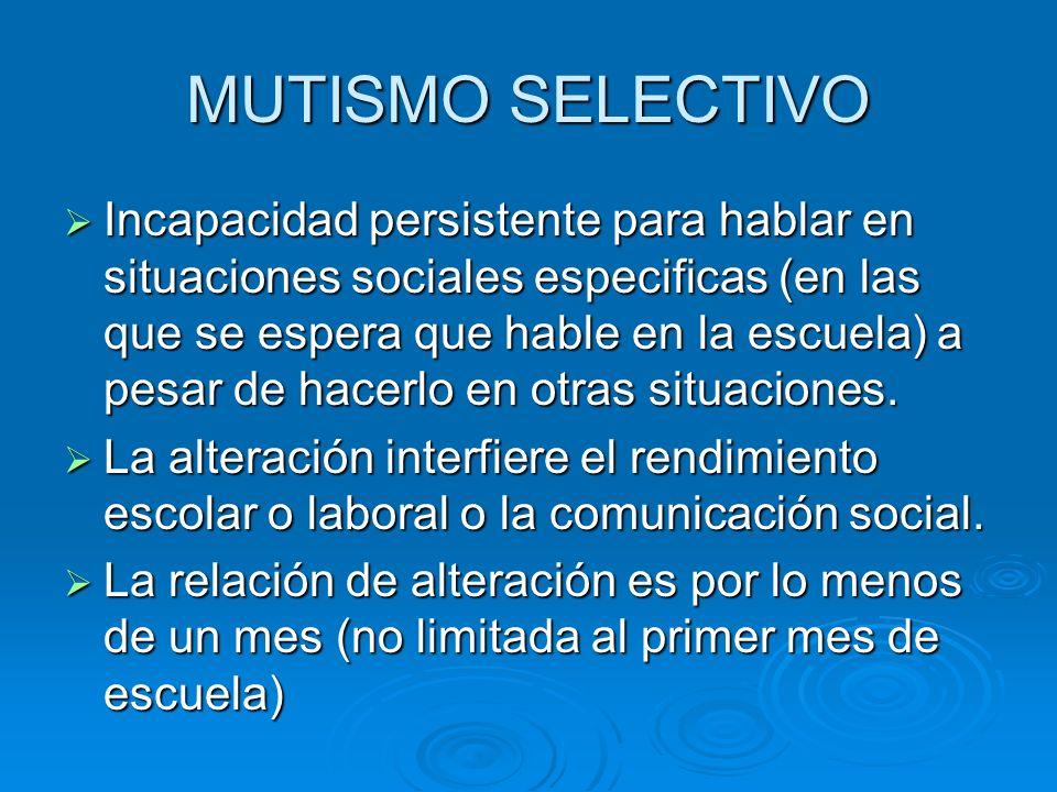 MUTISMO SELECTIVO Incapacidad persistente para hablar en situaciones sociales especificas (en las que se espera que hable en la escuela) a pesar de ha