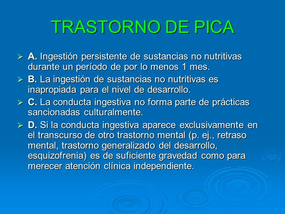 TRASTORNO DE PICA A. Ingestión persistente de sustancias no nutritivas durante un período de por lo menos 1 mes. A. Ingestión persistente de sustancia
