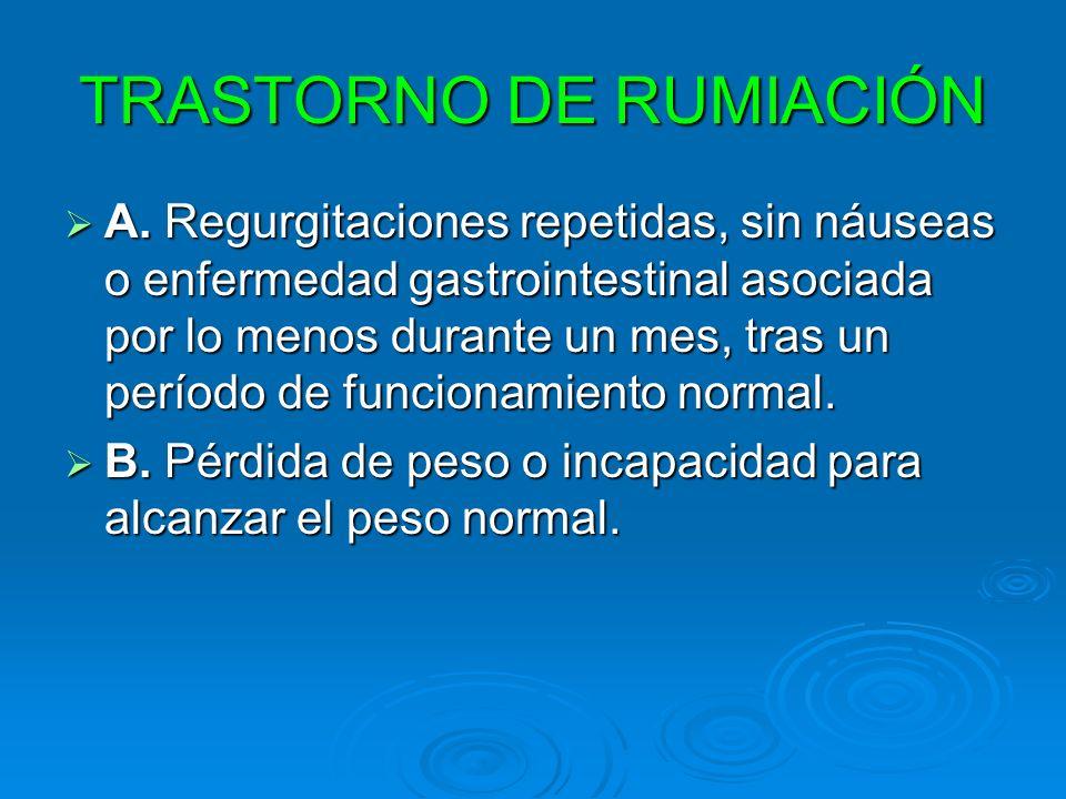 TRASTORNO DE RUMIACIÓN A. Regurgitaciones repetidas, sin náuseas o enfermedad gastrointestinal asociada por lo menos durante un mes, tras un período d