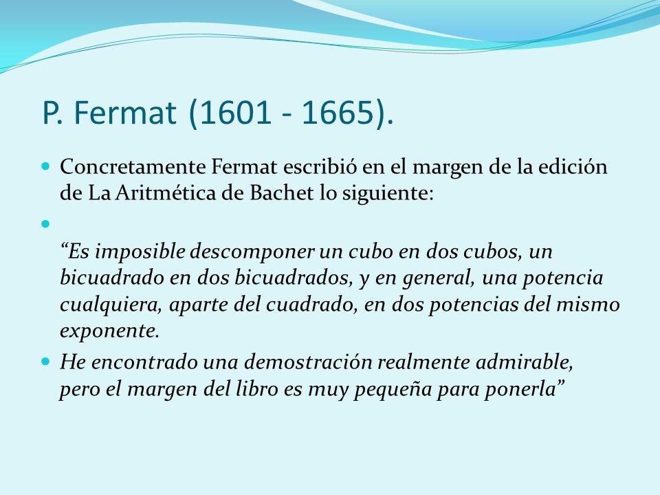 Concretamente Fermat escribió en el margen de la edición de La Aritmética de Bachet lo siguiente: Es imposible descomponer un cubo en dos cubos, un bi