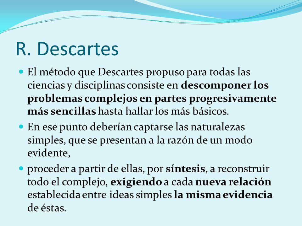 R. Descartes El método que Descartes propuso para todas las ciencias y disciplinas consiste en descomponer los problemas complejos en partes progresiv