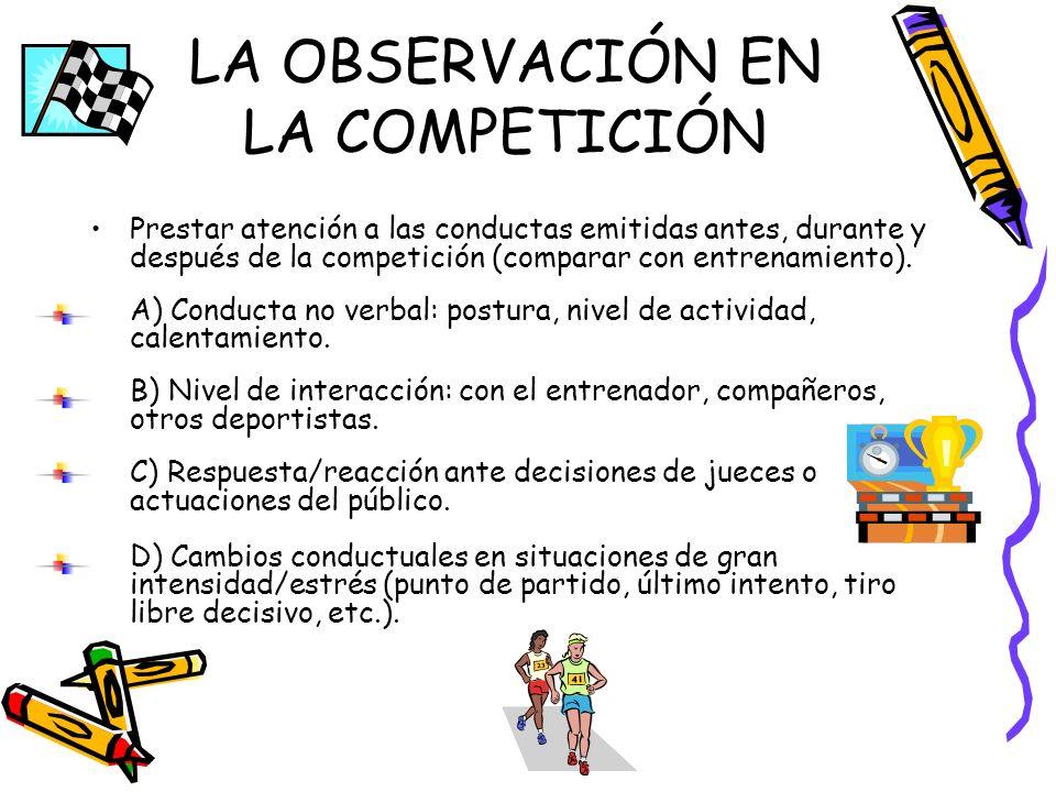 LA OBSERVACIÓN EN LA COMPETICIÓN Prestar atención a las conductas emitidas antes, durante y después de la competición (comparar con entrenamiento). A)