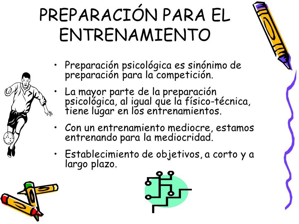 PREPARACIÓN PARA EL ENTRENAMIENTO Preparación psicológica es sinónimo de preparación para la competición. La mayor parte de la preparación psicológica
