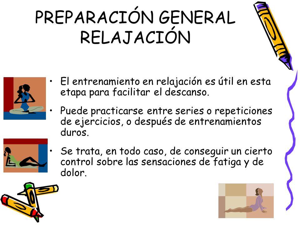 PREPARACIÓN GENERAL RELAJACIÓN El entrenamiento en relajación es útil en esta etapa para facilitar el descanso. Puede practicarse entre series o repet