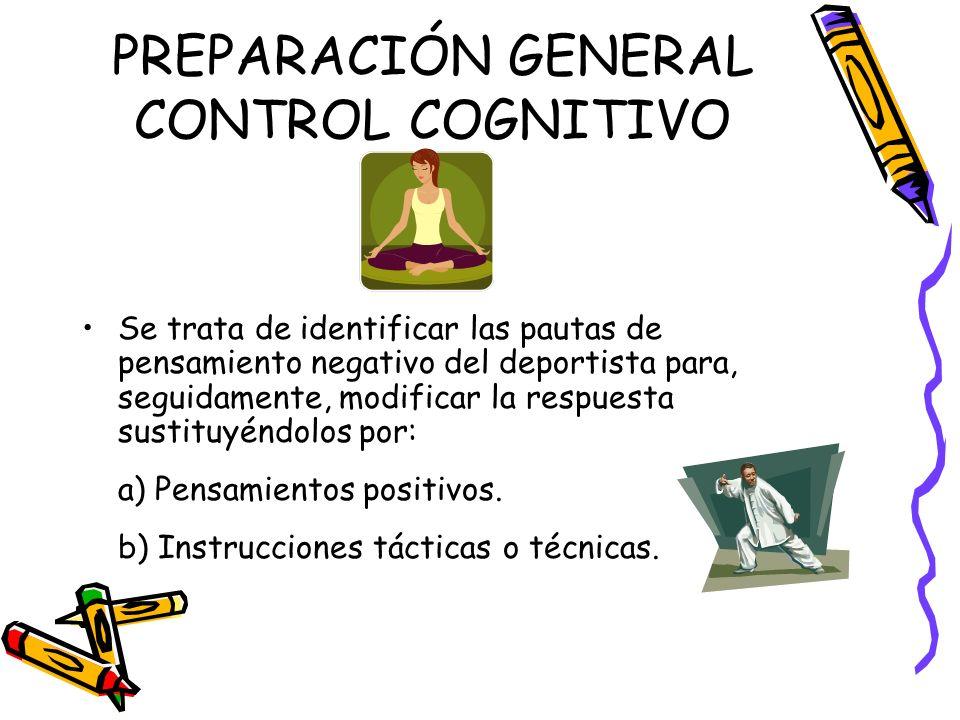 PREPARACIÓN GENERAL CONTROL COGNITIVO Se trata de identificar las pautas de pensamiento negativo del deportista para, seguidamente, modificar la respu