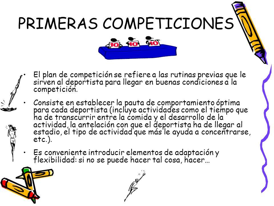 PRIMERAS COMPETICIONES El plan de competición se refiere a las rutinas previas que le sirven al deportista para llegar en buenas condiciones a la comp