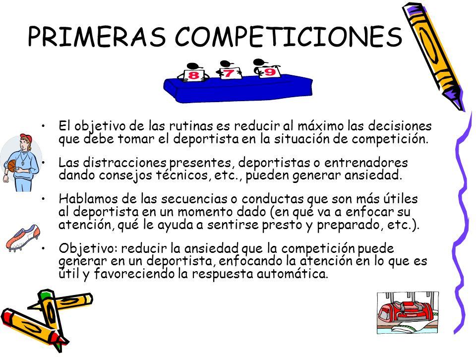 PRIMERAS COMPETICIONES El objetivo de las rutinas es reducir al máximo las decisiones que debe tomar el deportista en la situación de competición. Las
