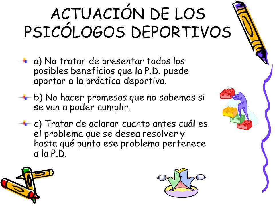 ACTUACIÓN DE LOS PSICÓLOGOS DEPORTIVOS a) No tratar de presentar todos los posibles beneficios que la P.D. puede aportar a la práctica deportiva. b) N