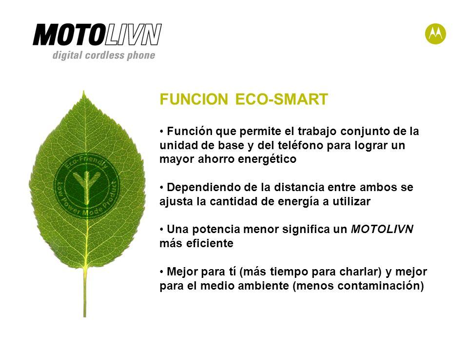 FUNCION ECO-SMART Función que permite el trabajo conjunto de la unidad de base y del teléfono para lograr un mayor ahorro energético Dependiendo de la distancia entre ambos se ajusta la cantidad de energía a utilizar Una potencia menor significa un MOTOLIVN más eficiente Mejor para tí (más tiempo para charlar) y mejor para el medio ambiente (menos contaminación)