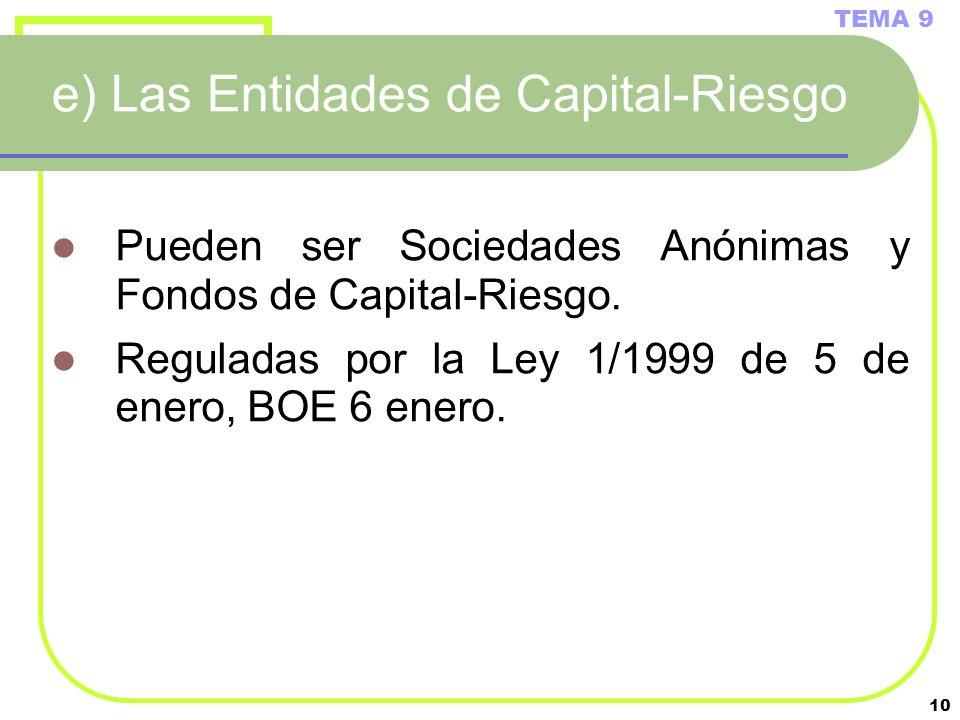 10 e) Las Entidades de Capital-Riesgo Pueden ser Sociedades Anónimas y Fondos de Capital-Riesgo. Reguladas por la Ley 1/1999 de 5 de enero, BOE 6 ener