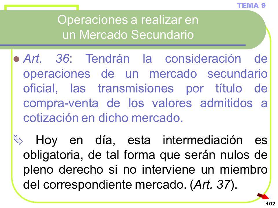 102 Operaciones a realizar en un Mercado Secundario TEMA 9 Art. 36: Tendrán la consideración de operaciones de un mercado secundario oficial, las tran