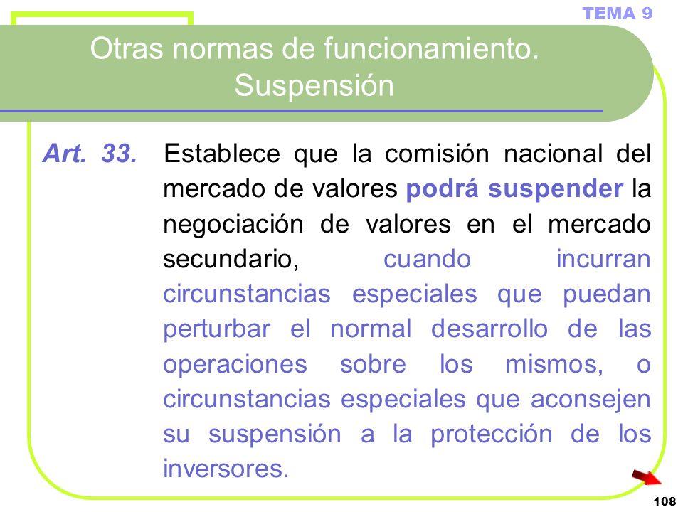 108 Otras normas de funcionamiento. Suspensión TEMA 9 Art. 33. Establece que la comisión nacional del mercado de valores podrá suspender la negociació