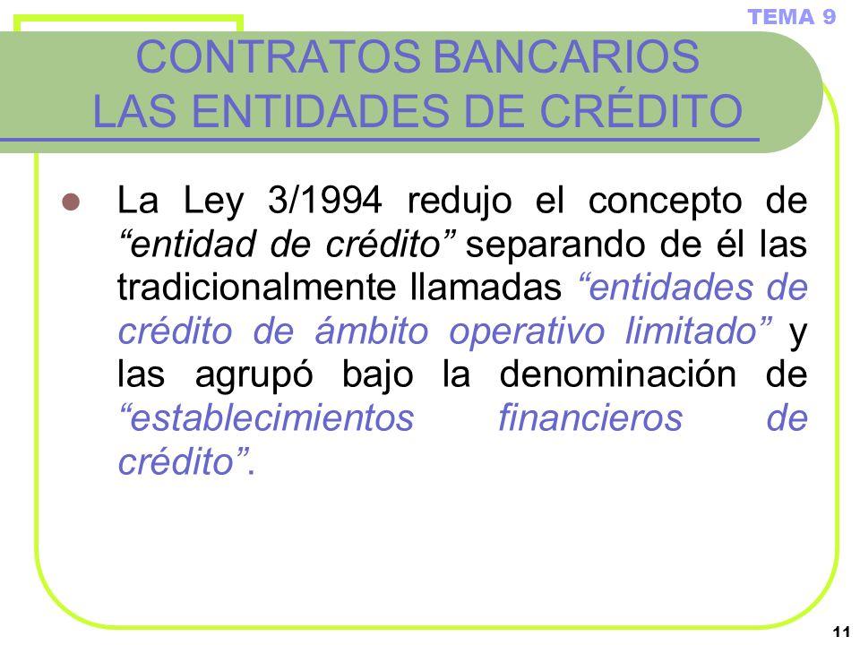 11 CONTRATOS BANCARIOS LAS ENTIDADES DE CRÉDITO La Ley 3/1994 redujo el concepto de entidad de crédito separando de él las tradicionalmente llamadas e