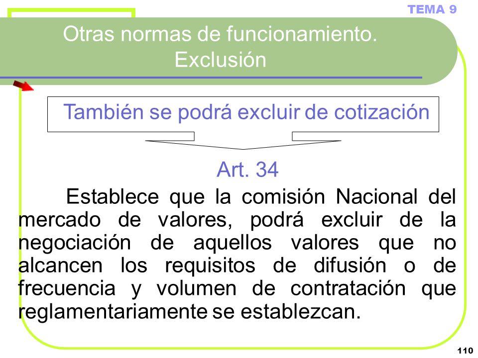 110 Otras normas de funcionamiento. Exclusión TEMA 9 Art. 34 Establece que la comisión Nacional del mercado de valores, podrá excluir de la negociació