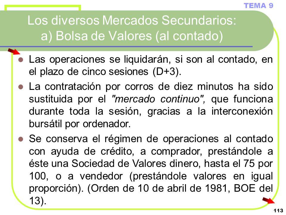 113 Los diversos Mercados Secundarios: a) Bolsa de Valores (al contado) TEMA 9 Las operaciones se liquidarán, si son al contado, en el plazo de cinco