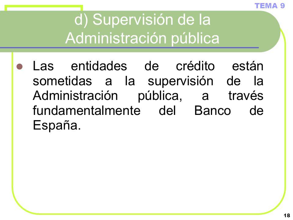 18 d) Supervisión de la Administración pública Las entidades de crédito están sometidas a la supervisión de la Administración pública, a través fundam