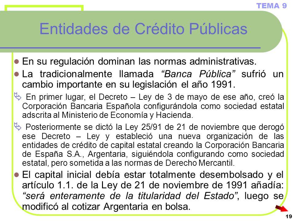 19 Entidades de Crédito Públicas En su regulación dominan las normas administrativas. La tradicionalmente llamada Banca Pública sufrió un cambio impor
