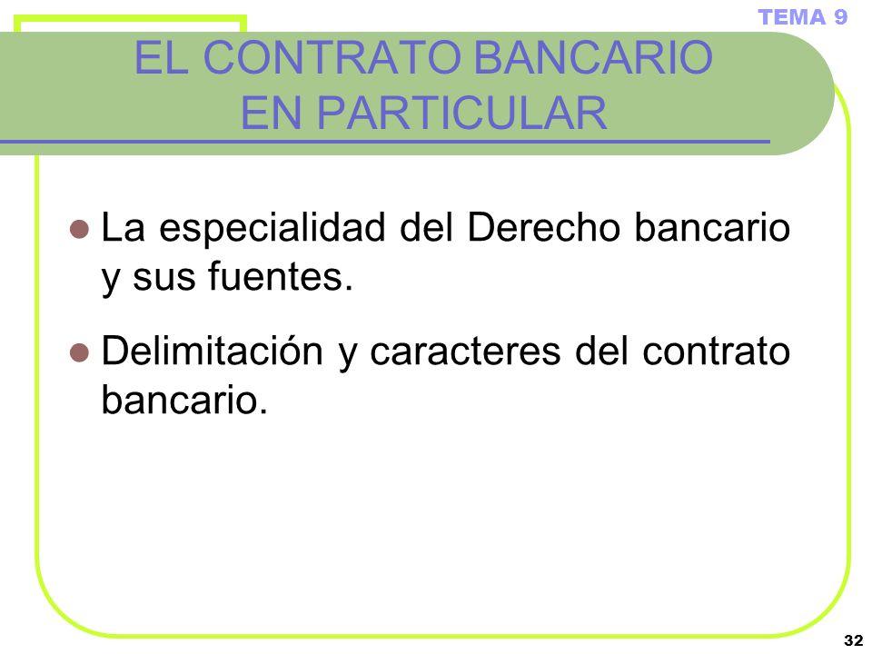32 EL CONTRATO BANCARIO EN PARTICULAR La especialidad del Derecho bancario y sus fuentes. Delimitación y caracteres del contrato bancario. TEMA 9
