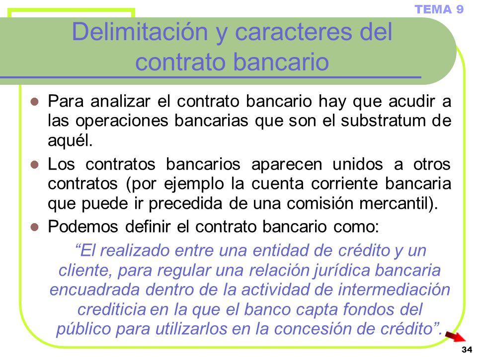 34 Delimitación y caracteres del contrato bancario Para analizar el contrato bancario hay que acudir a las operaciones bancarias que son el substratum