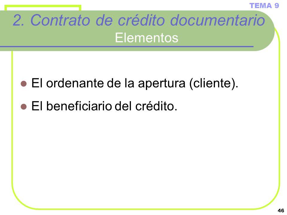 46 2. Contrato de crédito documentario Elementos El ordenante de la apertura (cliente). El beneficiario del crédito. TEMA 9