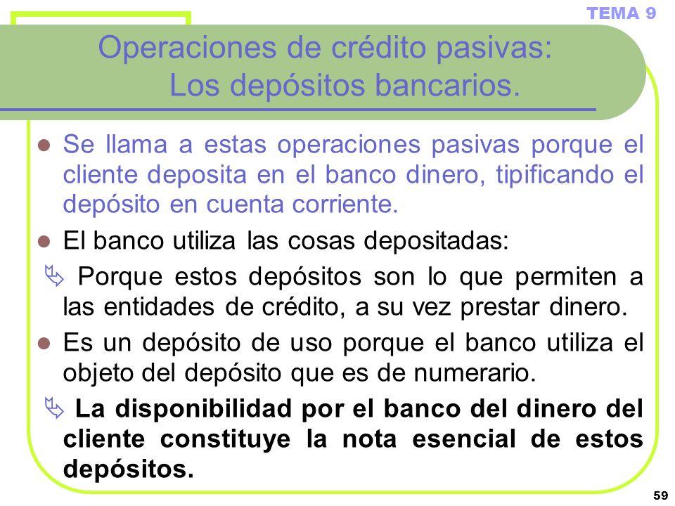 59 Operaciones de crédito pasivas: Los depósitos bancarios. Se llama a estas operaciones pasivas porque el cliente deposita en el banco dinero, tipifi