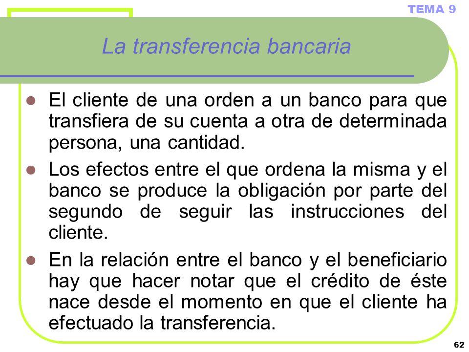 62 La transferencia bancaria El cliente de una orden a un banco para que transfiera de su cuenta a otra de determinada persona, una cantidad. Los efec