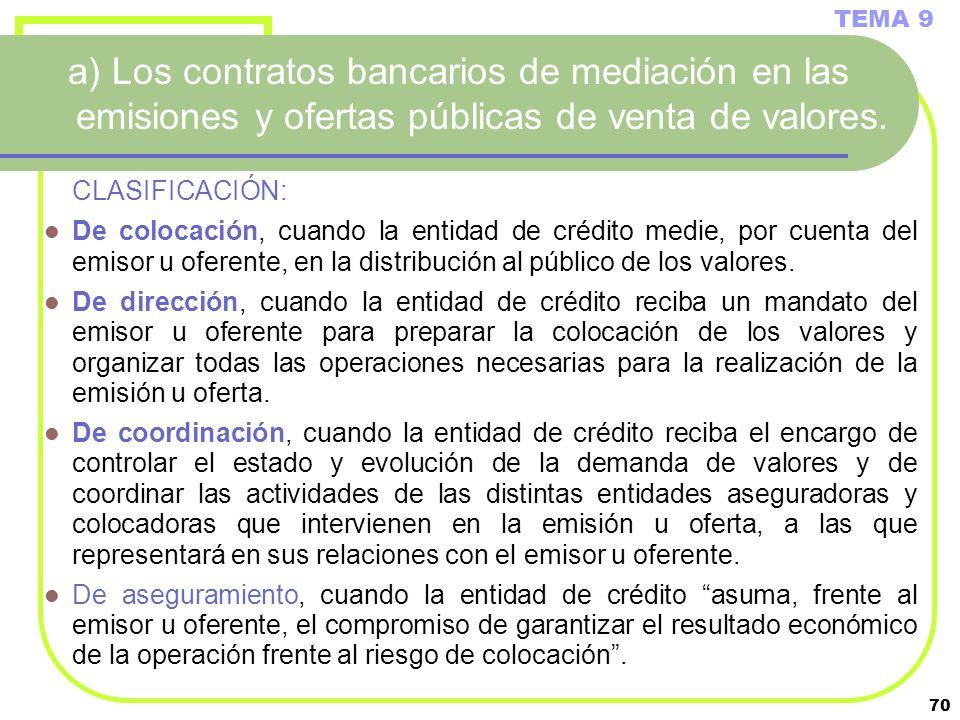 70 a) Los contratos bancarios de mediación en las emisiones y ofertas públicas de venta de valores. CLASIFICACIÓN: De colocación, cuando la entidad de