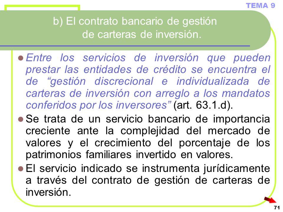 71 b) El contrato bancario de gestión de carteras de inversión. Entre los servicios de inversión que pueden prestar las entidades de crédito se encuen