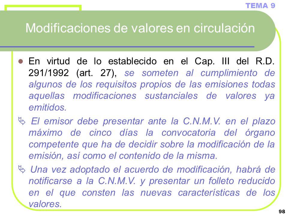98 Modificaciones de valores en circulación TEMA 9 En virtud de lo establecido en el Cap. III del R.D. 291/1992 (art. 27), se someten al cumplimiento