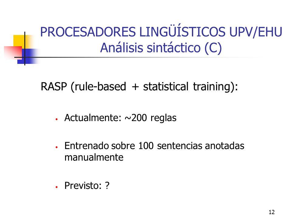 12 PROCESADORES LINGÜÍSTICOS UPV/EHU Análisis sintáctico (C) RASP (rule-based + statistical training): Actualmente: ~200 reglas Entrenado sobre 100 se