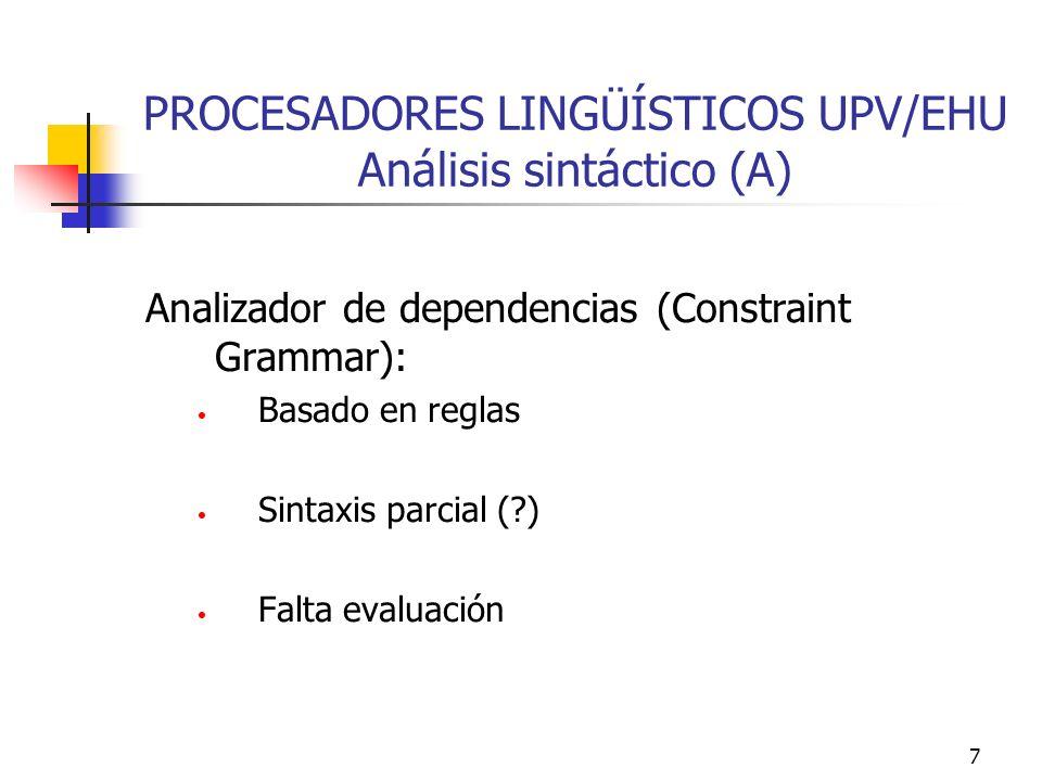 7 PROCESADORES LINGÜÍSTICOS UPV/EHU Análisis sintáctico (A) Analizador de dependencias (Constraint Grammar): Basado en reglas Sintaxis parcial (?) Fal