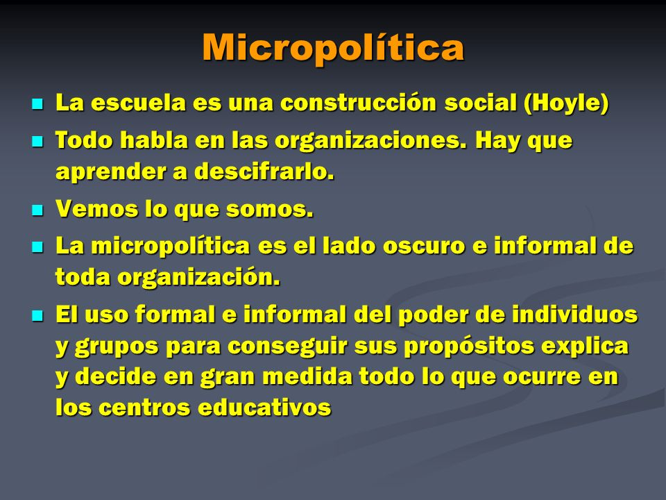Micropolítica La escuela es una construcción social (Hoyle) La escuela es una construcción social (Hoyle) Todo habla en las organizaciones. Hay que ap