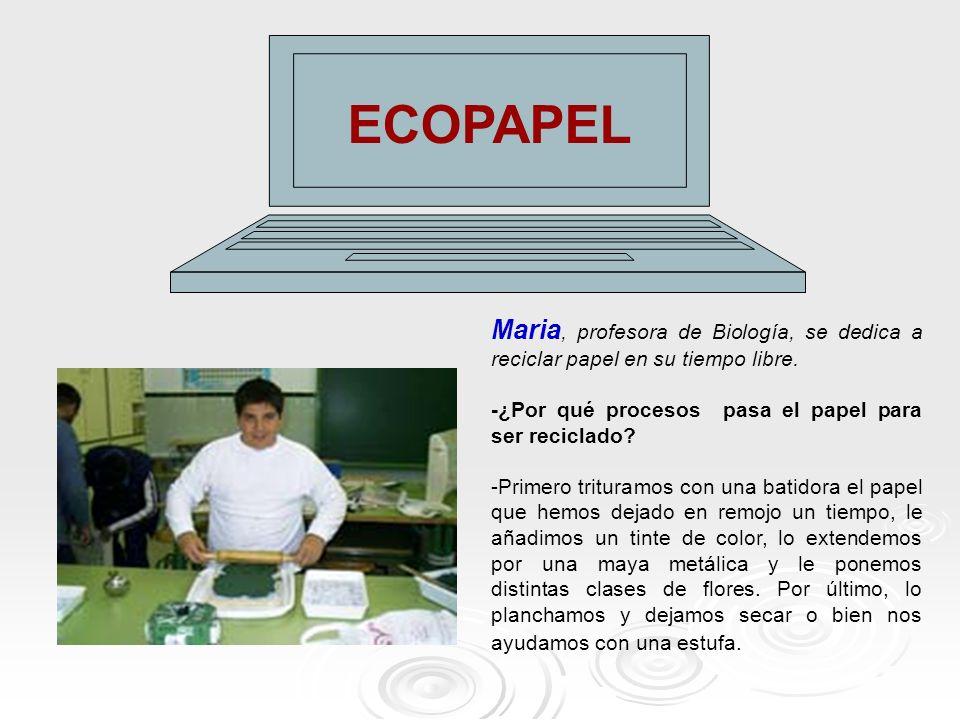 ECOPAPEL Maria, profesora de Biología, se dedica a reciclar papel en su tiempo libre. -¿Por qué procesos pasa el papel para ser reciclado? -Primero tr
