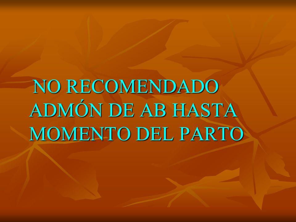 NO RECOMENDADO ADMÓN DE AB HASTA MOMENTO DEL PARTO NO RECOMENDADO ADMÓN DE AB HASTA MOMENTO DEL PARTO