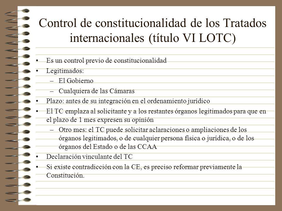 Control de constitucionalidad de los Tratados internacionales (título VI LOTC) Es un control previo de constitucionalidad Legitimados: –El Gobierno –C