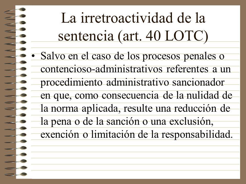 La irretroactividad de la sentencia (art. 40 LOTC) Salvo en el caso de los procesos penales o contencioso-administrativos referentes a un procedimient