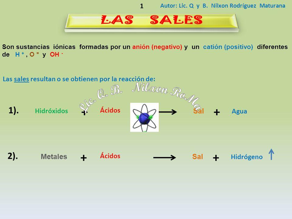 Autor: Lic. Q y B. Nilxon Rodríguez Maturana 1 Son sustancias iónicas formadas por un anión (negativo) y un catión (positivo) diferentes de H +, O = y