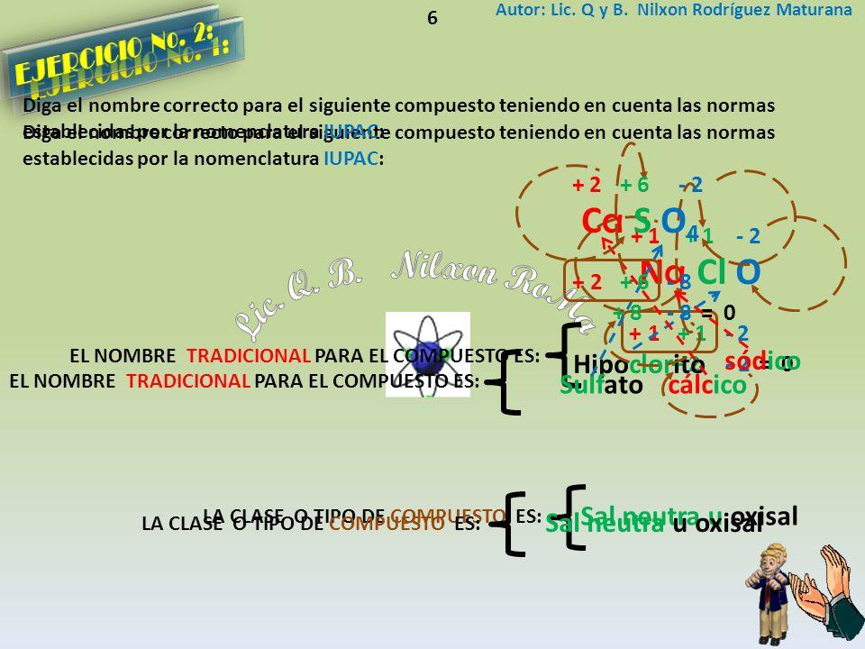 Diga el nombre correcto para el siguiente compuesto teniendo en cuenta las normas establecidas por la nomenclatura IUPAC: Autor: Lic. Q y B. Nilxon Ro