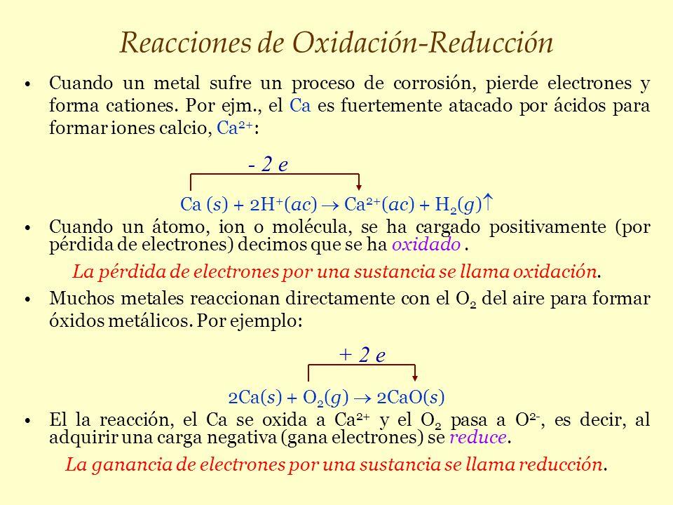 Reacciones de Oxidación-Reducción Cuando un metal sufre un proceso de corrosión, pierde electrones y forma cationes. Por ejm., el Ca es fuertemente at