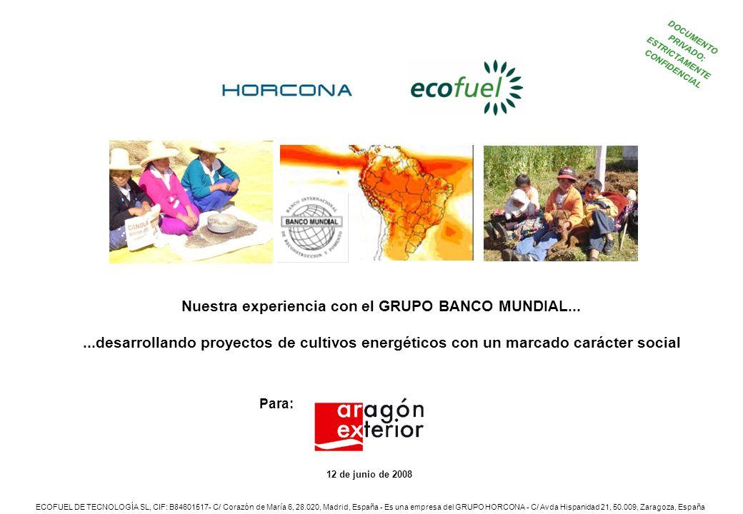 DOCUMENTO PRIVADO; ESTRICTAMENTE CONFIDENCIAL 12 de junio de 2008 Para: ECOFUEL DE TECNOLOGÍA SL, CIF: B84601517- C/ Corazón de María 6, 28.020, Madrid, España - Es una empresa del GRUPO HORCONA - C/ Avda Hispanidad 21, 50.009, Zaragoza, España Nuestra experiencia con el GRUPO BANCO MUNDIAL......desarrollando proyectos de cultivos energéticos con un marcado carácter social